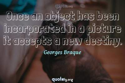 Photo Quote of Once an object has been incorporated in a picture it accepts a new destiny.