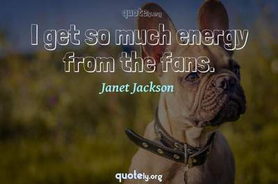 Photo Quote of I get so much energy from the fans.