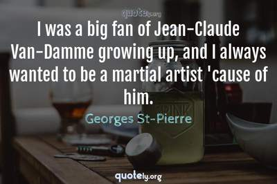 Photo Quote of I was a big fan of Jean-Claude Van-Damme growing up, and I always wanted to be a martial artist 'cause of him.