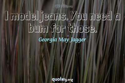 Photo Quote of I model jeans. You need a bum for those.