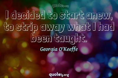 Photo Quote of I decided to start anew, to strip away what I had been taught.