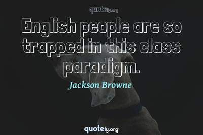 Photo Quote of English people are so trapped in this class paradigm.