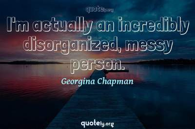 Photo Quote of I'm actually an incredibly disorganized, messy person.