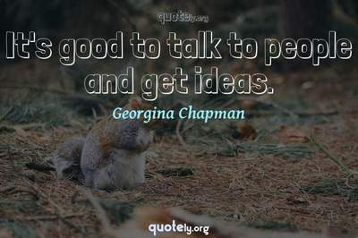 Photo Quote of It's good to talk to people and get ideas.