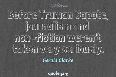 Photo Quote of Before Truman Capote, journalism and non-fiction weren't taken very seriously.