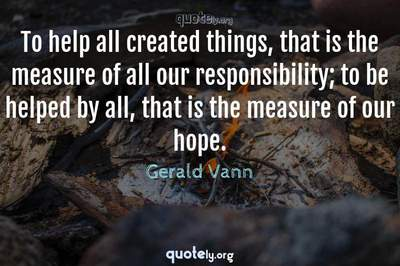 Photo Quote of To help all created things, that is the measure of all our responsibility; to be helped by all, that is the measure of our hope.