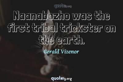 Photo Quote of Naanabozho was the first tribal trickster on the earth.