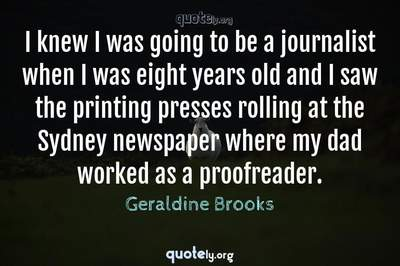 Photo Quote of I knew I was going to be a journalist when I was eight years old and I saw the printing presses rolling at the Sydney newspaper where my dad worked as a proofreader.