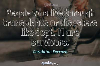 Photo Quote of People who live through transplants or disasters like Sept. 11 are survivors.