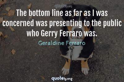 Photo Quote of The bottom line as far as I was concerned was presenting to the public who Gerry Ferraro was.
