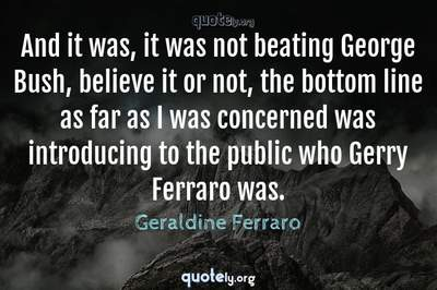 Photo Quote of And it was, it was not beating George Bush, believe it or not, the bottom line as far as I was concerned was introducing to the public who Gerry Ferraro was.