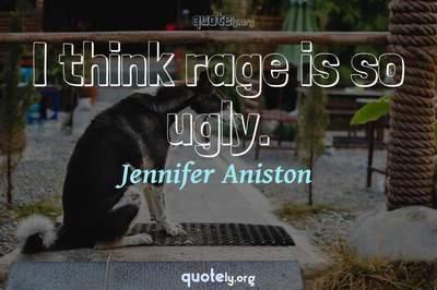 Photo Quote of I think rage is so ugly.