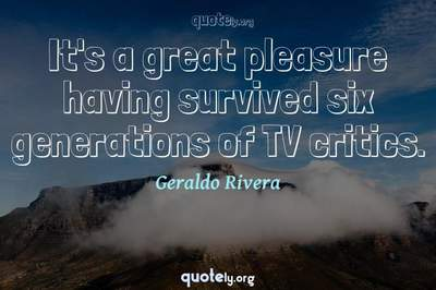 Photo Quote of It's a great pleasure having survived six generations of TV critics.