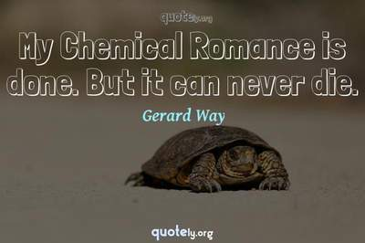 Photo Quote of My Chemical Romance is done. But it can never die.