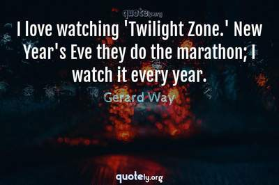 Photo Quote of I love watching 'Twilight Zone.' New Year's Eve they do the marathon; I watch it every year.