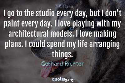 Photo Quote of I go to the studio every day, but I don't paint every day. I love playing with my architectural models. I love making plans. I could spend my life arranging things.