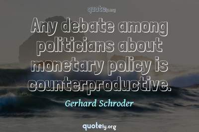 Photo Quote of Any debate among politicians about monetary policy is counterproductive.