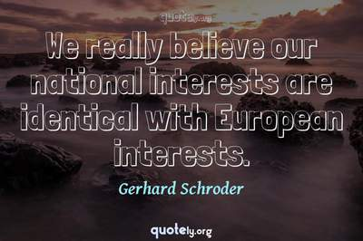 Photo Quote of We really believe our national interests are identical with European interests.