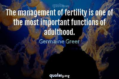 Photo Quote of The management of fertility is one of the most important functions of adulthood.