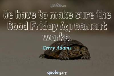 Photo Quote of We have to make sure the Good Friday Agreement works.