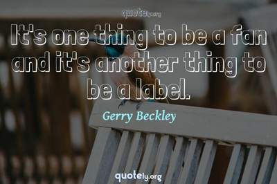 Photo Quote of It's one thing to be a fan and it's another thing to be a label.