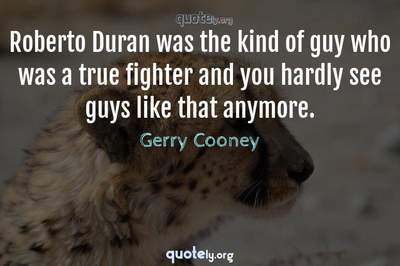 Photo Quote of Roberto Duran was the kind of guy who was a true fighter and you hardly see guys like that anymore.
