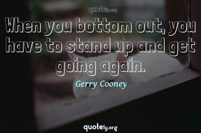 Photo Quote of When you bottom out, you have to stand up and get going again.