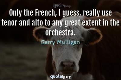 Photo Quote of Only the French, I guess, really use tenor and alto to any great extent in the orchestra.