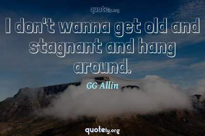 Photo Quote of I don't wanna get old and stagnant and hang around.