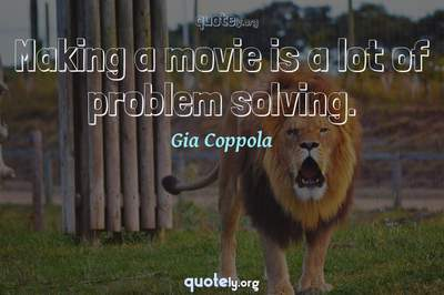 Photo Quote of Making a movie is a lot of problem solving.