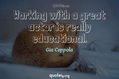 Photo Quote of Working with a great actor is really educational.