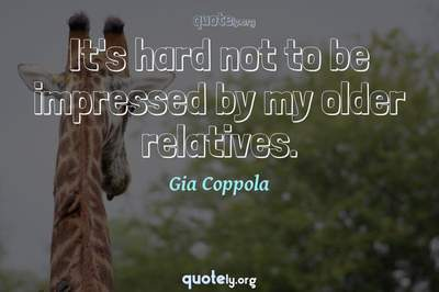 Photo Quote of It's hard not to be impressed by my older relatives.