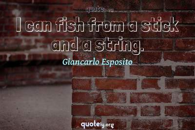 Photo Quote of I can fish from a stick and a string.