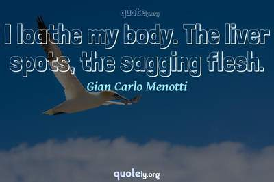 Photo Quote of I loathe my body. The liver spots, the sagging flesh.