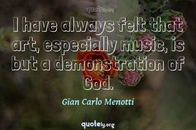 Photo Quote of I have always felt that art, especially music, is but a demonstration of God.