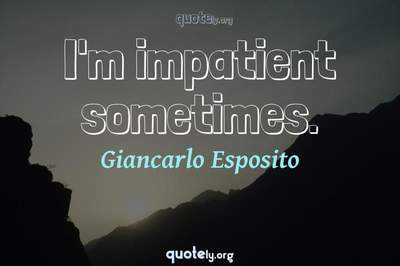Photo Quote of I'm impatient sometimes.