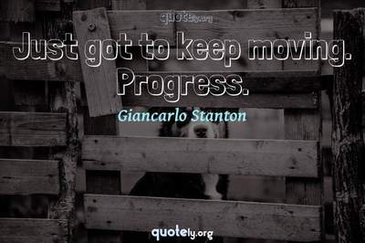 Photo Quote of Just got to keep moving. Progress.