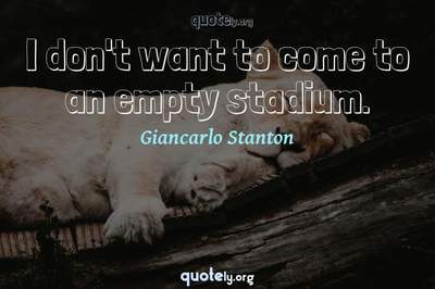 Photo Quote of I don't want to come to an empty stadium.