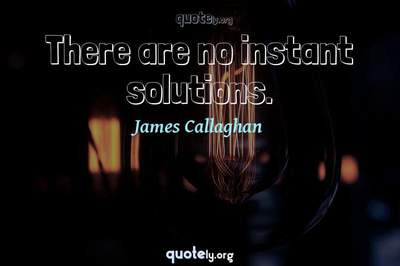 Photo Quote of There are no instant solutions.