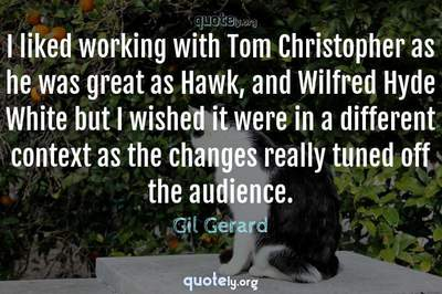 Photo Quote of I liked working with Tom Christopher as he was great as Hawk, and Wilfred Hyde White but I wished it were in a different context as the changes really tuned off the audience.