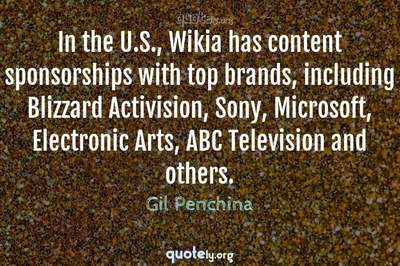 Photo Quote of In the U.S., Wikia has content sponsorships with top brands, including Blizzard Activision, Sony, Microsoft, Electronic Arts, ABC Television and others.