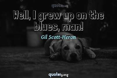 Photo Quote of Well, I grew up on the blues, man!