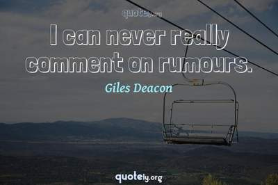 Photo Quote of I can never really comment on rumours.