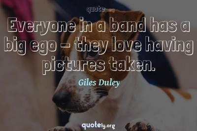 Photo Quote of Everyone in a band has a big ego - they love having pictures taken.