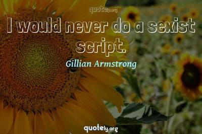 Photo Quote of I would never do a sexist script.