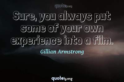 Photo Quote of Sure, you always put some of your own experience into a film.