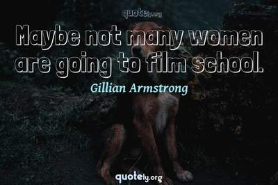 Photo Quote of Maybe not many women are going to film school.