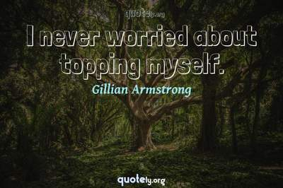 Photo Quote of I never worried about topping myself.
