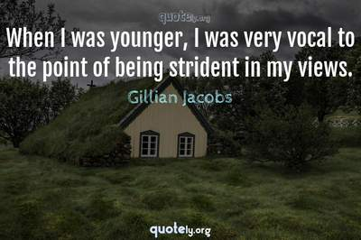 Photo Quote of When I was younger, I was very vocal to the point of being strident in my views.