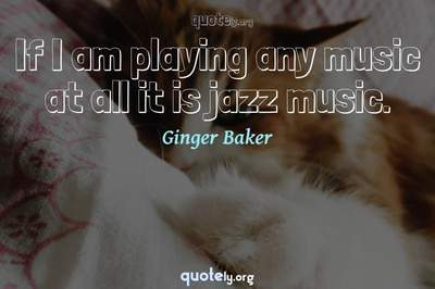 Photo Quote of If I am playing any music at all it is jazz music.